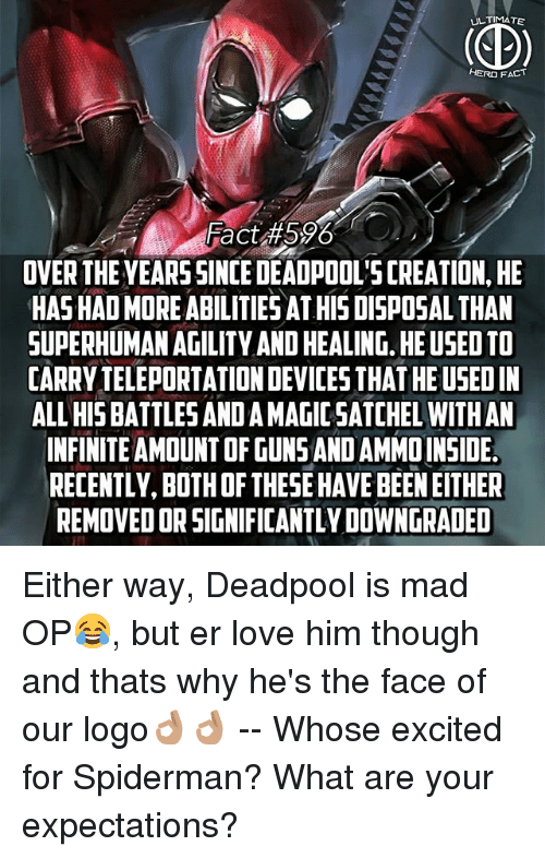 teleportation: ULTIMATE  HERO FACT  Fact 596  OVER THE YEARSSINCE DEADPOOL'S CREATION, HE  HAS HAD MORE ABILITIESAT HIS DISPOSAL THAN  SUPERHUMAN AGILITY AND HEALING. HE USED TO  CARRY TELEPORTATION DEVICES THAT HE USEDIN  ALL HIS BATTLES AND A MAGIC SATCHEL WITHAN  INFINITE AMOUNT OF GUNS AND AMMOINSIDE  RECENTLY, BOTH OF THESE HAVE BEEN EITHER  REMOVED OR SIGNIFICANTLY DOWNGRADED Either way, Deadpool is mad OP😂, but er love him though and thats why he's the face of our logo👌🏽👌🏽 -- Whose excited for Spiderman? What are your expectations?