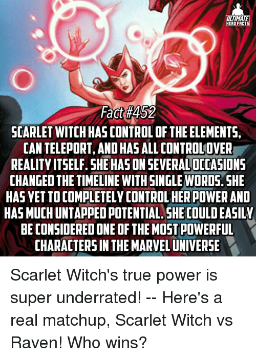 teleporter: ULTIMATE  HERO FACTS  Fact #452  SCARLET WITCHHAS CONTROL OF THE ELEMENTS,  CAN TELEPORT, OHAS  ALLCONTROLOVER  AND REALITY ITSELF. SHE HASON SEVERALOCOASIONS  CHANGED THE TIMELINE WITH SINGLE WORDS. SHE  HAS VETTOCOMPLETELY CONTROLHERPOWER AND  HAS MUCHUNTAPPEDPOTENTIAL SHE COULDEASILY  BE CONSIDERED ONE OF THEMOSTPOWERFUL  CHARACTERS IN THE MARVELUNIVERSE Scarlet Witch's true power is super underrated! -- Here's a real matchup, Scarlet Witch vs Raven! Who wins?
