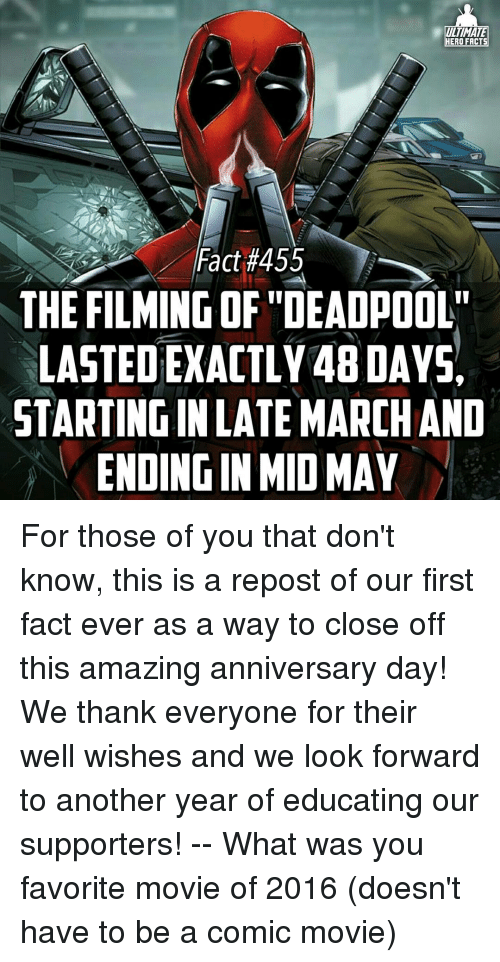 "well wishes: ULTIMATE  HERO FACTS  Fact #455  THE FILMING OF ""DEADPOOL""  LASTEDEXACTLY48DAYSA  STARTINGINLATE MARCHAND  ENDINGIN MID MAY For those of you that don't know, this is a repost of our first fact ever as a way to close off this amazing anniversary day! We thank everyone for their well wishes and we look forward to another year of educating our supporters! -- What was you favorite movie of 2016 (doesn't have to be a comic movie)"