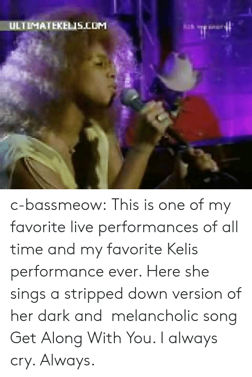 Kelis: ULTIMATEKELIS.COM c-bassmeow:  This is one of my favorite live performances of all time and my favorite Kelis performance ever. Here she sings a stripped down version of her dark and melancholic song Get Along With You. I always cry. Always.