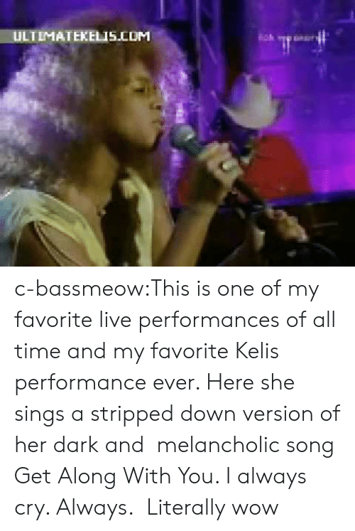 Kelis: ULTIMATEKELIS.COM c-bassmeow:This is one of my favorite live performances of all time and my favorite Kelis performance ever. Here she sings a stripped down version of her dark and melancholic song Get Along With You. I always cry. Always.  Literally wow