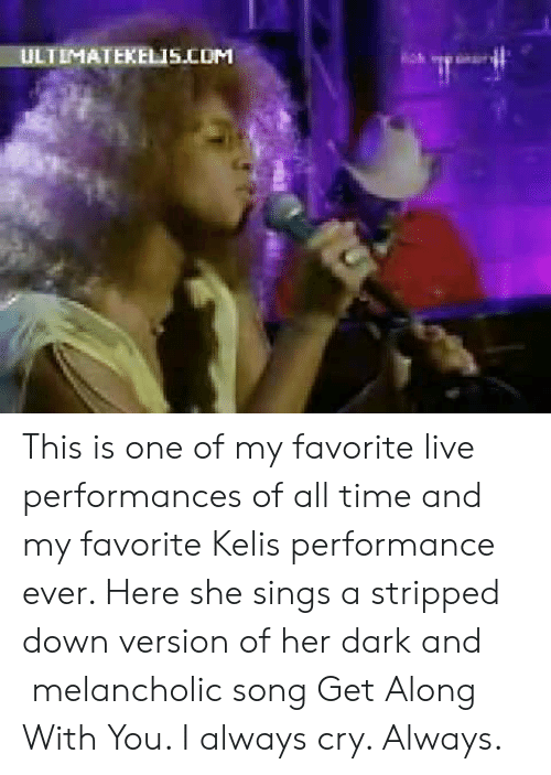 Kelis: ULTIMATEKELIS.COM This is one of my favorite live performances of all time and my favorite Kelis performance ever. Here she sings a stripped down version of her dark and melancholic song Get Along With You. I always cry. Always.