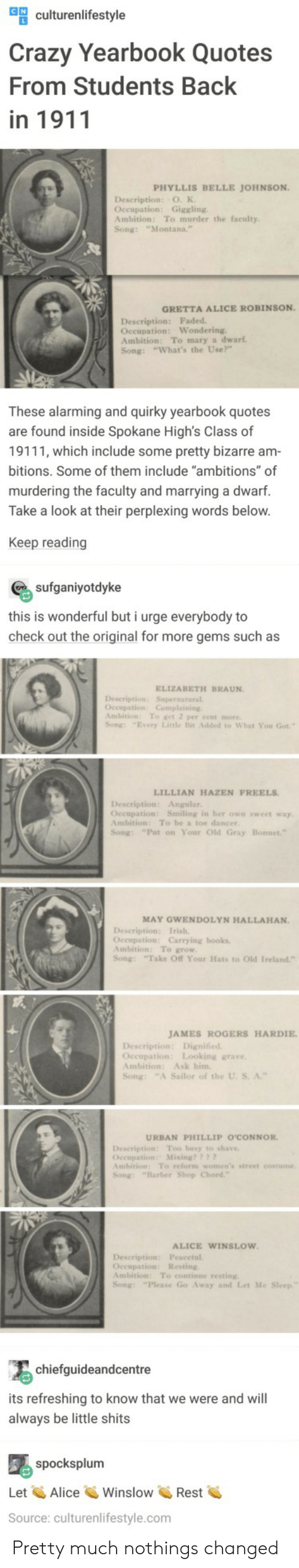 """occupation: ulturenlifestyle  Crazy Yearbook Quotes  From Students Back  in 1911  PHYLLIS BELLE JOHNSON  Description: O. K  Occupation: Giggling  Ambition: To murder the faculty  Song: """"Montana.  GRETTA ALICE ROBINSON  Description: Faded  Oceupation: Wondering  Ambition: To mary a dwarf  Song: """"What's the Use?""""  These alarming and quirky yearbook quotes  are found inside Spokane High's Class of  19111, which include some pretty bizarre am  bitions. Some of them include """"ambitions"""" of  murdering the faculty and marrying a dwarf.  Take a look at their perplexing words below  Keep reading  sufganiyotdyke  this is wonderful but i urge everybody to  check out the original for more gems such as  ELIZABETH BRAUN  Description: Supernatural  Ambition: To get 2 per cent more  Song: """"Every Litle Bit Added to What You Got  LILLIAN HAZEN FREELS  Description: Angular  Oceupation: Smiling in her own sweet way  Ambition: To be a toe dancer  Song: """"Put on Your Old Gray  MAY GWENDOLYN HALLAHAN.  Occupation: Carrying books  Ambition: To grow  Song: Take Off Your Hats to Old Ireland""""  JAMES ROGERS HARDIE  Occupation: Looking grave  Ambition: Ask him  Song: """"A Sailor of the U. S. A.""""  URBAN PHILLIP O'CONNOR  Description Too busy to shave  Occupation: Mixing??  mbition: To reform women's street costume  Song: """"Barber Shop Chord  ALICE WINSLOW  Description: Peaceful  Occupation: Resting  Ambition: To continue resting  Song: """"Please Go Away and Let Me  chiefguideandcentre  its refreshing to know that we were and will  always be little shits  spocksplum  Let AliceWinslowRest  Source: culturenlifestyle.com Pretty much nothings changed"""