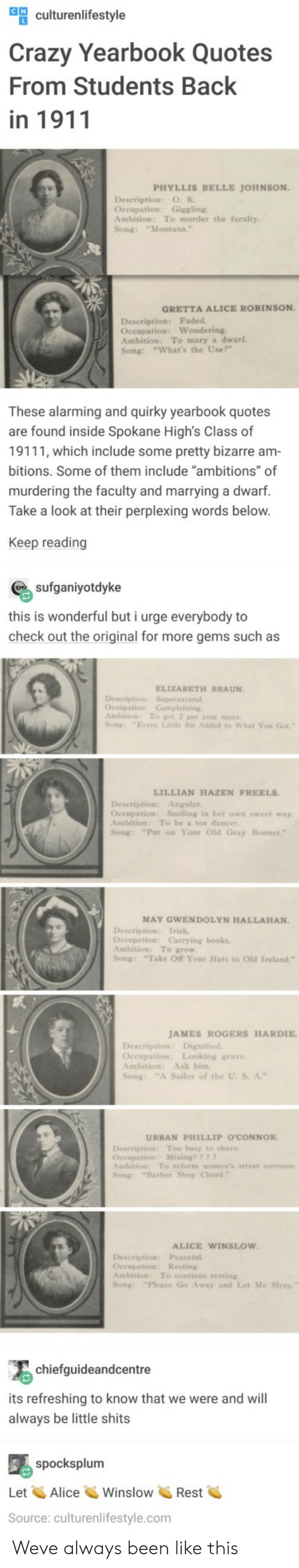 """occupation: ulturenlifestyle  Crazy Yearbook Quotes  From Students Back  in 1911  PHYLLIS BELLE JOHNSON  Description: O. K  Occupation: Giggling  Ambition: To murder the faculty  Song: """"Montana.  GRETTA ALICE ROBINSON  Description: Faded  Oceupation: Wondering  Ambition: To mary a dwarf  Song: """"What's the Use?""""  These alarming and quirky yearbook quotes  are found inside Spokane High's Class of  19111, which include some pretty bizarre am  bitions. Some of them include """"ambitions"""" of  murdering the faculty and marrying a dwarf.  Take a look at their perplexing words below  Keep reading  sufganiyotdyke  this is wonderful but i urge everybody to  check out the original for more gems such as  ELIZABETH BRAUN  Description: Supernatural  Ambition: To get 2 per cent more  Song: """"Every Litle Bit Added to What You Got  LILLIAN HAZEN FREELS  Description: Angular  Oceupation: Smiling in her own sweet way  Ambition: To be a toe dancer  Song: """"Put on Your Old Gray  MAY GWENDOLYN HALLAHAN.  Occupation: Carrying books  Ambition: To grow  Song: Take Off Your Hats to Old Ireland""""  JAMES ROGERS HARDIE  Occupation: Looking grave  Ambition: Ask him  Song: """"A Sailor of the U. S. A.""""  URBAN PHILLIP O'CONNOR  Description Too busy to shave  Occupation: Mixing??  mbition: To reform women's street costume  Song: """"Barber Shop Chord  ALICE WINSLOW  Description: Peaceful  Occupation: Resting  Ambition: To continue resting  Song: """"Please Go Away and Let Me  chiefguideandcentre  its refreshing to know that we were and will  always be little shits  spocksplum  Let AliceWinslowRest  Source: culturenlifestyle.com Weve always been like this"""
