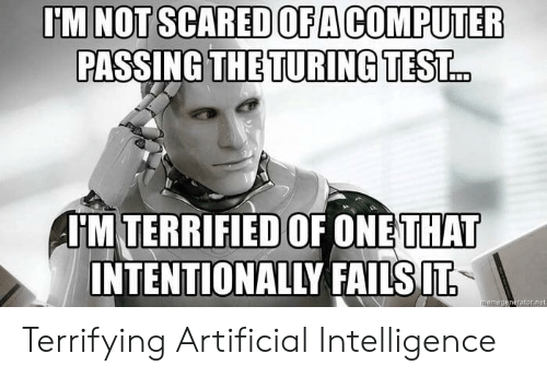 artificial intelligence: U'M NOT SCARED OFA COMPUTER  PASSING THE TURING TEST.  HM TERRIFIED OF ONE  THAT  INTENTIONALLY FAILSIT Terrifying Artificial Intelligence