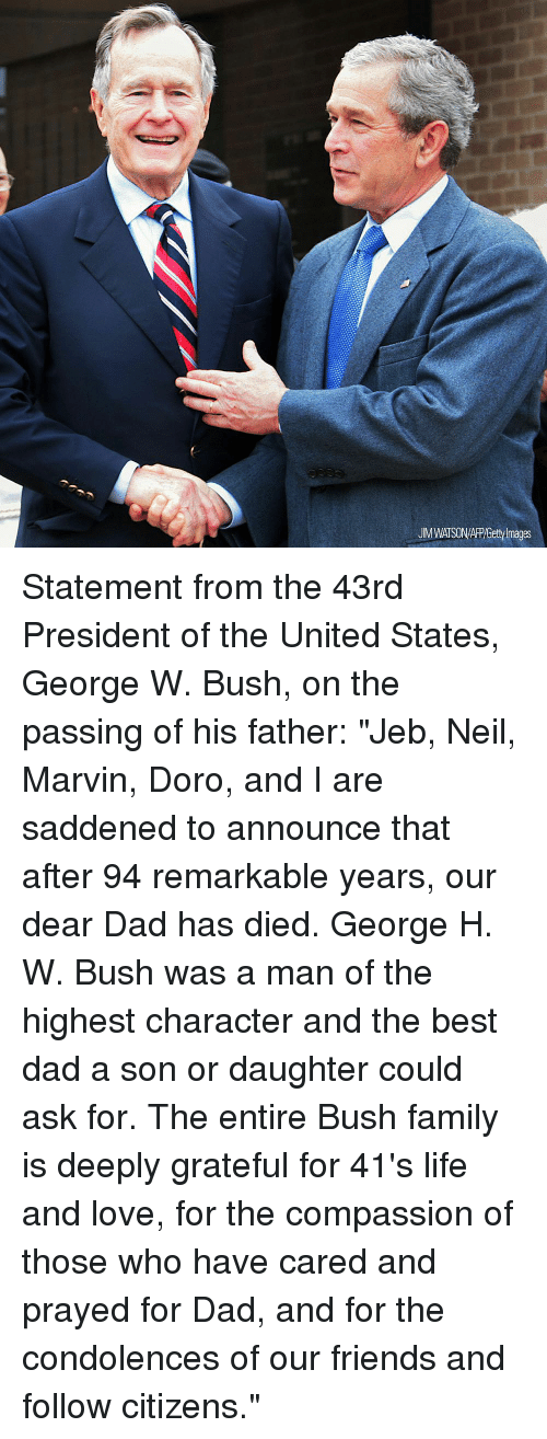 """George W. Bush: UM WATSON/APP/Getty Images Statement from the 43rd President of the United States, George W. Bush, on the passing of his father: """"Jeb, Neil, Marvin, Doro, and I are saddened to announce that after 94 remarkable years, our dear Dad has died. George H. W. Bush was a man of the highest character and the best dad a son or daughter could ask for. The entire Bush family is deeply grateful for 41's life and love, for the compassion of those who have cared and prayed for Dad, and for the condolences of our friends and follow citizens."""""""