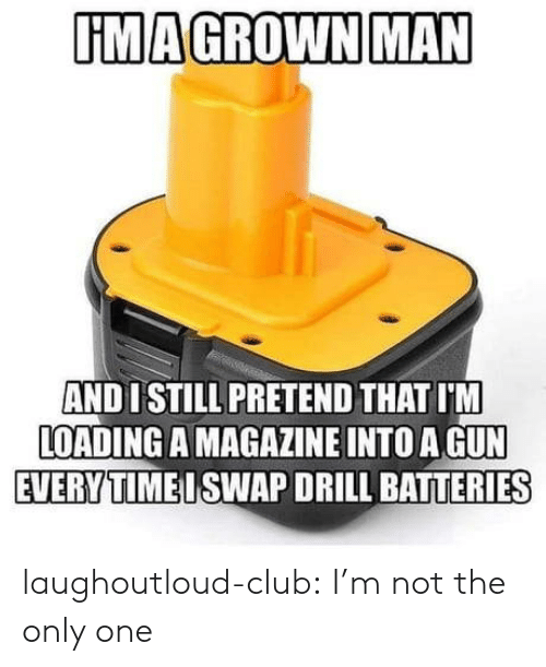 drill: UMAGROWN MAN  AND 1 STILL PRETEND THAT I'M  LOADING A MAGAZINE INTO A GUN  EVERYTIMEISWAP DRILL BATTERIES laughoutloud-club:  I'm not the only one