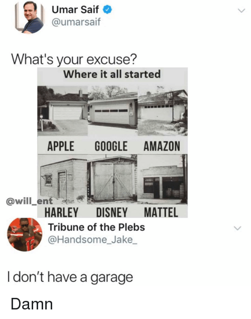 Harley: | Umar Saif  @umarsaif  What's your excuse?  Where it all started  APPLE GOOGLE AMAZON  @will_ent  HARLEY DISNEY MATTEL  Tribune of the Plebs  @Handsome_Jake  I don't have a garage Damn