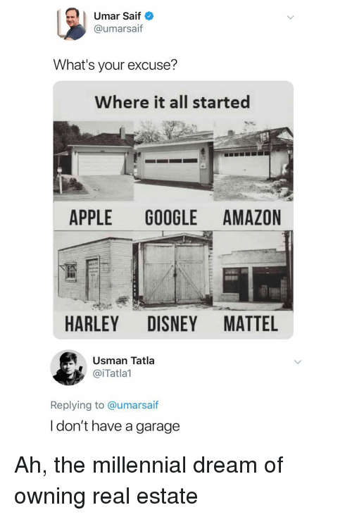 Harley: Umar Saif  @umarsaif  What's your excuse?  Where it all started  APPLE GOOGLE AMAZON  HARLEY DISNEY MATTEL  Usman Tatla  @iTatlal  Replying to @umarsa  if  l don't have a garage Ah, the millennial dream of owning real estate