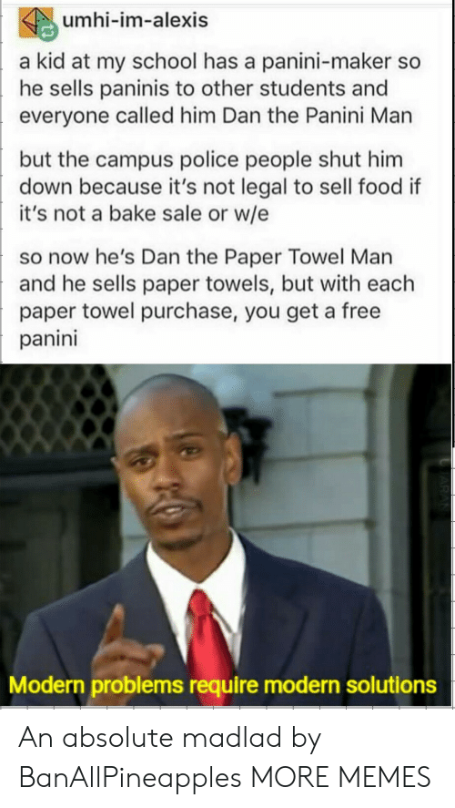 panini: umhi-im-alexis  a kid at my school has a panini-maker so  he sells paninis to other students and  everyone called him Dan the Panini Man  but the campus police people shut him  down because it's not legal to sell food if  it's not a bake sale or w/e  so now he's Dan the Paper Towel Man  and he sells paper towels, but with each  paper towel purchase, you get a free  panini  Modern problems require modern solutions An absolute madlad by BanAllPineapples MORE MEMES