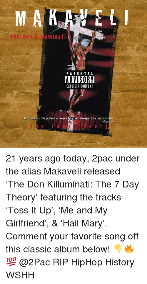 killuminati: uminati  PA RENTA L  ADVISORY  EXPLICIT CONTENT  In no way is this portrait an expression of disrespect for Jesus Christ  -Makaveli 21 years ago today, 2pac under the alias Makaveli released 'The Don Killuminati: The 7 Day Theory' featuring the tracks 'Toss It Up', 'Me and My Girlfriend', & 'Hail Mary'. Comment your favorite song off this classic album below! 👇🔥💯 @2Pac RIP HipHop History WSHH