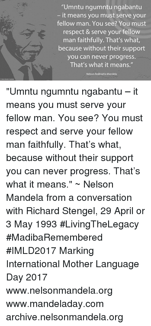 """conversate: """"Umntu ngumntu ngabantu  it means you must serve your  fellow man. You see? You must  respect & serve your fellow  man faithfully. That's what  because without their support  you can never progress.  That's what it means.""""  Nelson Rolihlahla Mandela """"Umntu ngumntu ngabantu – it means you must serve your fellow man. You see? You must respect and serve your fellow man faithfully. That's what, because without their support you can never progress. That's what it means."""" ~ Nelson Mandela from a conversation with Richard Stengel, 29 April or 3 May 1993 #LivingTheLegacy #MadibaRemembered #IMLD2017   Marking International Mother Language Day 2017  www.nelsonmandela.org www.mandeladay.com archive.nelsonmandela.org"""