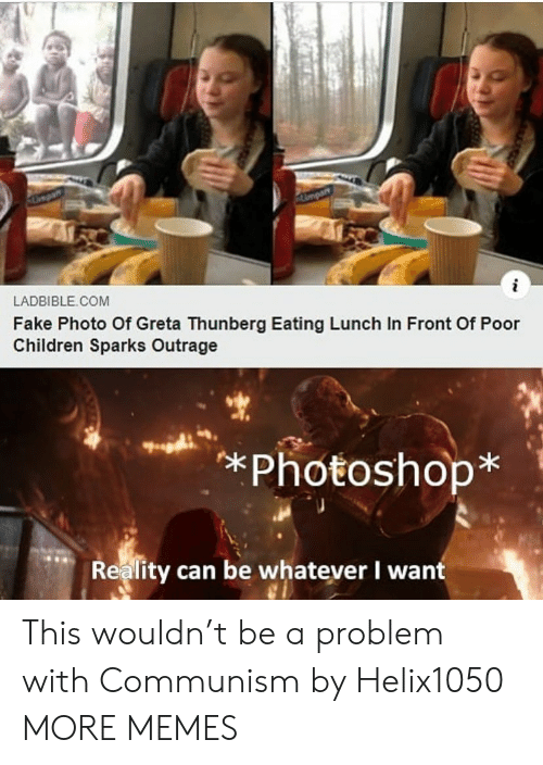 Children, Dank, and Fake: Umpart  i  LADBIBLE COM  Fake Photo Of Greta Thunberg Eating Lunch In Front Of Poor  Children Sparks Outrage  *Photoshop*  Reality can be whatever I want This wouldn't be a problem with Communism by Helix1050 MORE MEMES