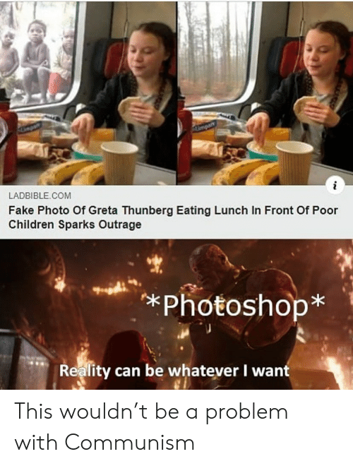 Children, Fake, and Photoshop: Umpart  i  LADBIBLE COM  Fake Photo Of Greta Thunberg Eating Lunch In Front Of Poor  Children Sparks Outrage  *Photoshop*  Reality can be whatever I want This wouldn't be a problem with Communism