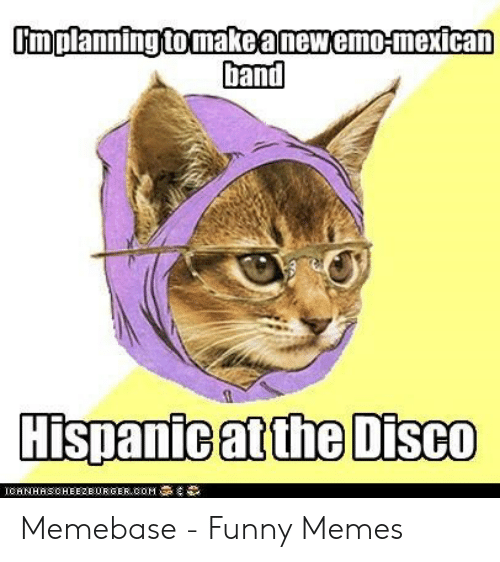 Funny Band Memes: Umplanning tomakeanewemo-mexican  Dand  Hispanie atthe Disco Memebase - Funny Memes