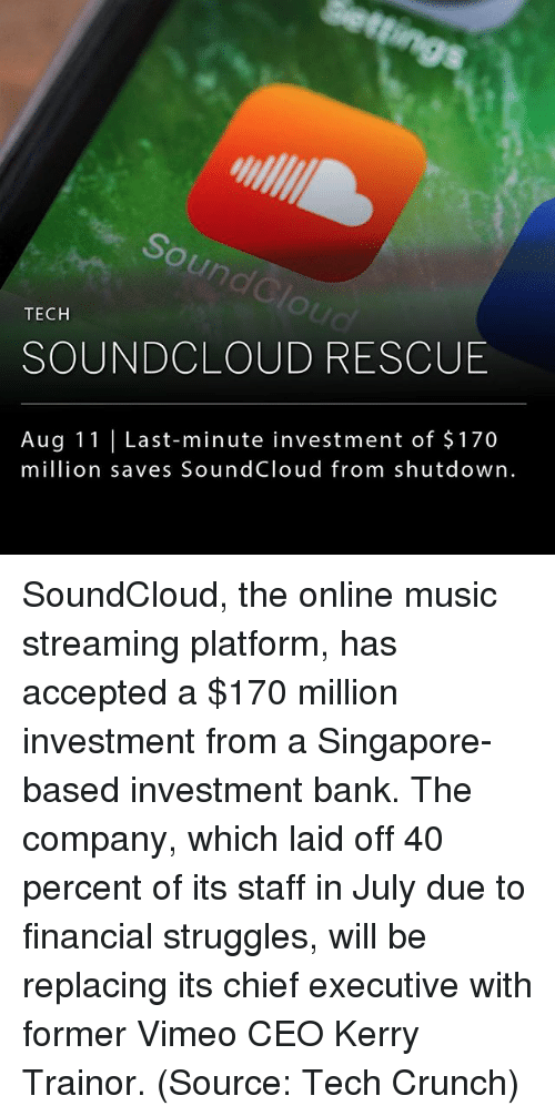 Soundclouder: un  TECH  SOUNDCLOUD RESCUE  Aug 11 Last-minute investment of $170  million saves SoundCloud from shutdown. SoundCloud, the online music streaming platform, has accepted a $170 million investment from a Singapore-based investment bank. The company, which laid off 40 percent of its staff in July due to financial struggles, will be replacing its chief executive with former Vimeo CEO Kerry Trainor. (Source: Tech Crunch)