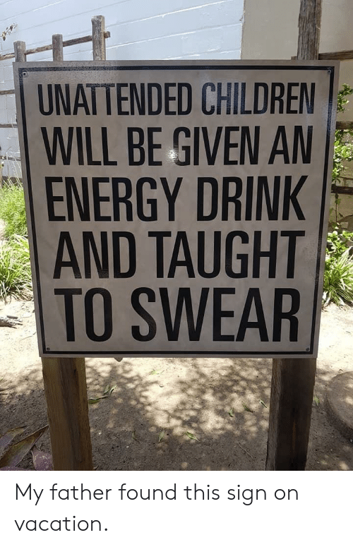 Children, Energy, and Vacation: UNATTENDED CHILDREN  WILL BE GIVEN A  ENERGY DRINK  AND TAUGHT  TO SWEAR My father found this sign on vacation.