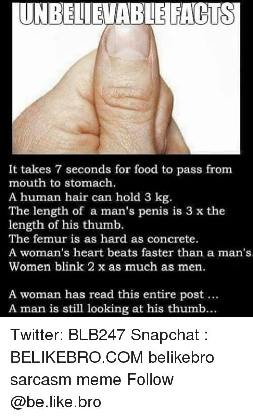 Penies: UNBELIEVABLE FACTS  It takes 7 seconds for food to pass from  mouth to stomach.  A human hair can hold 3 kg  The length of a man's penis is 3 x the  length of his thumb  The femur is as hard as concrete.  A woman's heart beats faster than a man's  Women blink 2 x as much as men.  A woman has read this entire post  A man is still looking at his thumb... Twitter: BLB247 Snapchat : BELIKEBRO.COM belikebro sarcasm meme Follow @be.like.bro