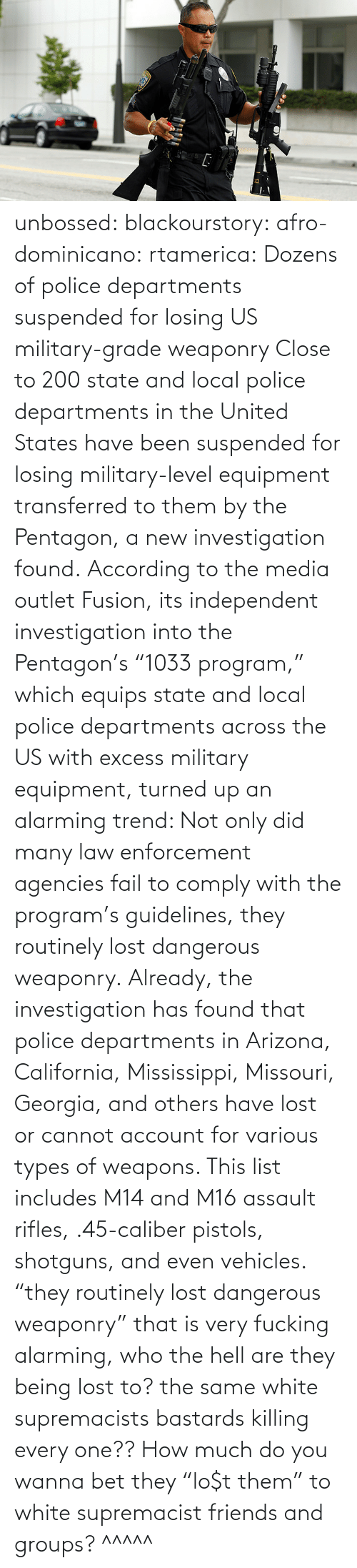 "program: unbossed: blackourstory:  afro-dominicano:  rtamerica:  Dozens of police departments suspended for losing US military-grade weaponry Close to 200 state and local police departments in the United States have been suspended for losing military-level equipment transferred to them by the Pentagon, a new investigation found. According to the media outlet Fusion, its independent investigation into the Pentagon's ""1033 program,"" which equips state and local police departments across the US with excess military equipment, turned up an alarming trend: Not only did many law enforcement agencies fail to comply with the program's guidelines, they routinely lost dangerous weaponry. Already, the investigation has found that police departments in Arizona, California, Mississippi, Missouri, Georgia, and others have lost or cannot account for various types of weapons. This list includes M14 and M16 assault rifles, .45-caliber pistols, shotguns, and even vehicles.  ""they routinely lost dangerous weaponry"" that is very fucking alarming, who the hell are they being lost to? the same white supremacists bastards killing every one??  How much do you wanna bet they ""lo$t them"" to white supremacist friends and groups?   ^^^^^"