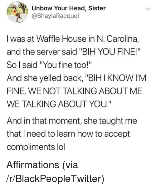 "Affirmations: Unbow Your Head, Sister  @ShaylaRacquel  I was at Waffle House in N. Carolina,  and the server said ""BIH YOU FINE!""  So l said ""You fine too!""  And she yelled back, ""BIH IKNOW I'M  FINE. WE NOT TALKING ABOUT ME  WE TALKING ABOUT YOU.""  And in that moment, she taught me  that Ineed to learn how to accept  compliments lol Affirmations (via /r/BlackPeopleTwitter)"