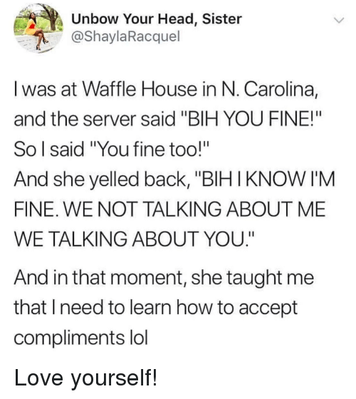"""Waffle House: Unbow Your Head, Sister  @ShaylaRacquel  I was at Waffle House in N. Carolina,  and the server said """"BIH YOU FINE!""""  So l said """"You fine too!""""  And she yelled back, """"BIHIKNOW I'M  FINE. WE NOT TALKING ABOUT ME  WE TALKING ABOUT YOU.""""  And in that moment, she taught me  that lneed to learn how to accept  compliments lol Love yourself!"""