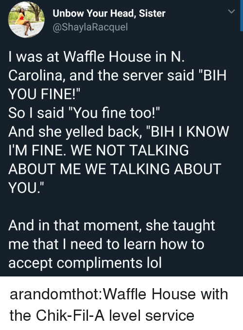 """Waffle House: Unbow Your Head, Sister  @ShaylaRacquel  I was at Waffle House in N  Carolina, and the server said """"BIH  YOU FINE!""""  So I said """"You fine too!""""  And she yelled back, """"BIH I KNOW  I'M FINE. WE NOT TALKING  ABOUT ME WE TALKING ABOUT  YOU  ㄧ  And in that moment, she taught  me that I need to learn how to  accept compliments lol arandomthot:Waffle House with the Chik-Fil-A level service"""