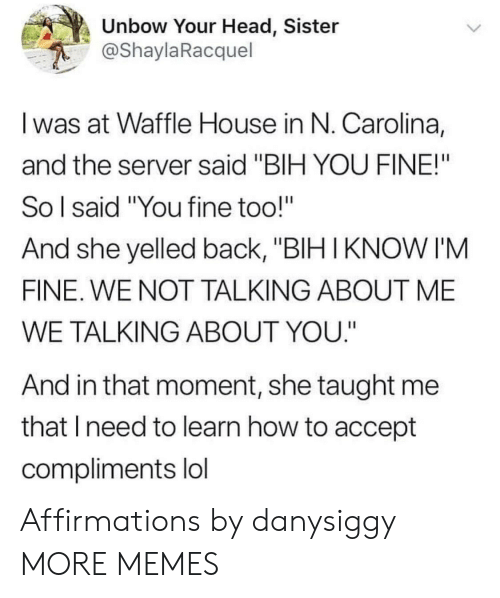 "Affirmations: Unbow Your Head, Sister  @ShaylaRacquel  I was at Waffle House in N. Carolina,  and the server said ""BIH YOU FINE!""  So l said ""You fine too!""  And she yelled back, ""BIH IKNOW I'M  FINE. WE NOT TALKING ABOUT ME  WE TALKING ABOUT YOU.""  And in that moment, she taught me  that Ineed to learn how to accept  compliments lol Affirmations by danysiggy MORE MEMES"