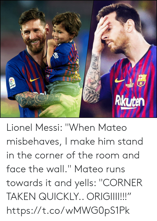 "Messi: unc  LaLiga  Rikuten Lionel Messi: ""When Mateo misbehaves, I make him stand in the corner of the room and face the wall.""  Mateo runs towards it and yells: ""CORNER TAKEN QUICKLY.. ORIGIIII!!!"" https://t.co/wMWG0pS1Pk"