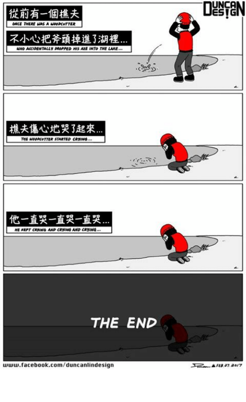 unca: UNCA  從前有一個樵夫  ONCE THERE WAS A M00PCvTTER  不小心把斧頭掉進了湖裡  MHO ACCIDENTALLY DROPPED HIS ALE INTO THE LAKE  樵夫傷心地哭了起來  他一直哭一直哭一直哭  KEPT CRSUNG AND CRSMG AND CRSING…  THE END  www.facebook.com/duncanlindesign  ▲ FEB 97 aer7 現代寓言故事