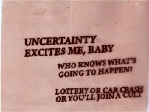 Lottery, Baby, and Crash: UNCERTAINTY  EXCITES ME, BABY  WHO KNOWS WHAT'S  GOING TO HAPPEN?  LOTTERY OR CAR CRASH  ORYOU'LL JOINA CULT