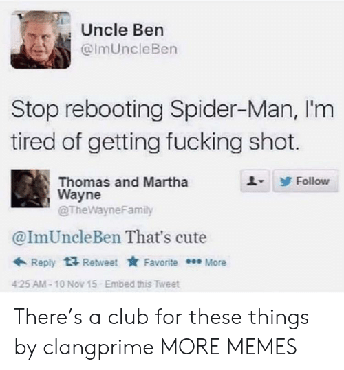 Club, Cute, and Dank: Uncle Ben  @lmUncleBen  Stop rebooting Spider-Man, I'm  tired of getting fucking shot.  1-  Thomas and Martha  Wayne  @TheWayneFamily  Follow  @ImUncleBen That's cute  Favorite More  Reply  Retweet  Embed this Tweet  425 AM-10 Nov 15 There's a club for these things by clangprime MORE MEMES