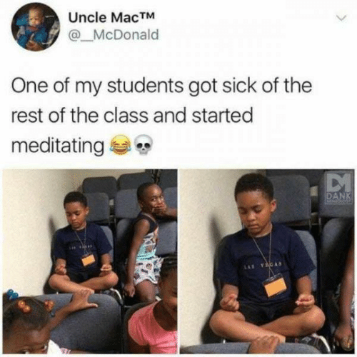 Sick, Got, and Rest: Uncle MacTM  @McDonald  One of my students got sick of the  rest of the class and started  meditating  DAN