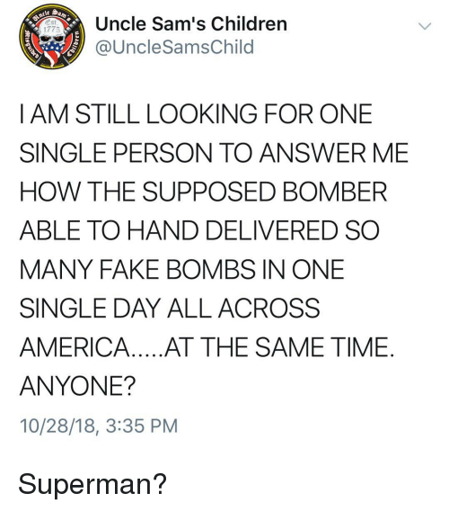 America, Children, and Fake: Uncle Sam's Children  @UncleSamsChild  1775  I AM STILL LOOKING FOR ONE  SINGLE PERSON TO ANSWER ME  HOW THE SUPPOSED BOMBER  ABLE TO HAND DELIVERED SO  MANY FAKE BOMBS IN ONE  SINGLE DAY ALL ACROSS  AMERICA.. .AT THE SAME TIME  ANYONE?  10/28/18, 3:35 PM Superman?