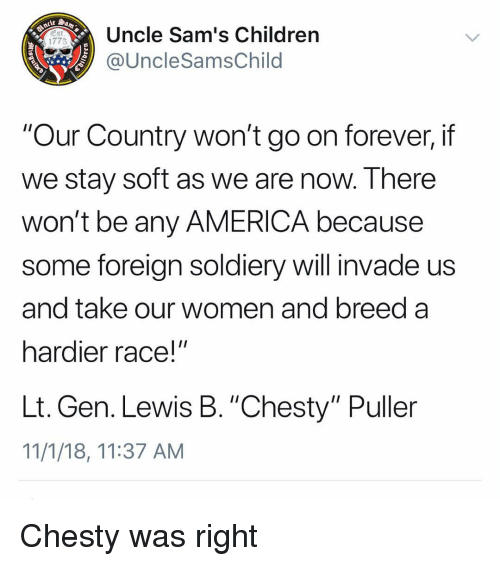 """Sams: Uncle Sam's Children  @UncleSamsChild  1775  """"Our Country won't go on forever, if  we stay soft as we are now. There  won't be any AMERICA because  some foreign soldiery will invade us  and take our women and breed a  hardier race!""""  Lt. Gen. Lewis B. """"Chesty"""" Puller  11/1/18, 11:37 AM Chesty was right"""