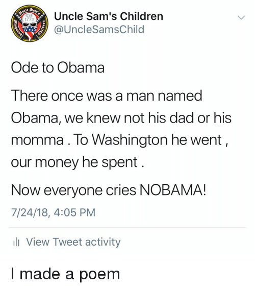 ode: Uncle Sam's Children  @UncleSamsChild  Est  1775  Ode to Obama  There once was a man named  Obama, we knew not his dad or his  momma. lo Washington he went,  our money he spent  Now everyone cries NOBAMA!  7/24/18, 4:05 PM  l View Tweet activity I made a poem