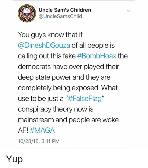 """Conspiracy Theory: Uncle Sam's Children  @UncleSamsChild  Est  1775  You guys know that if  @DineshDSouza of all people is  calling out this fake #BombHoax the  democrats have over played their  deep state power and they are  completely being exposed. What  use to be just a ll#FalseFlag""""  conspiracy theory now is  mainstream and people are woke  AFI #MAGA  10/28/18, 3:11 PM Yup"""