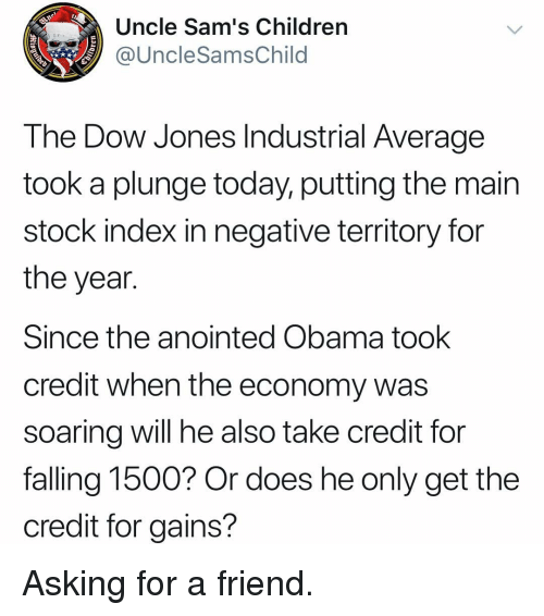 Sams: Uncle Sam's Children  @UncleSamsChild  The Dow Jones Industrial Average  took a plunge today, putting the main  stock index in negative territory for  the year.  Since the anointed Obama took  credit when the economy was  soarina will he also take credit for  falling 1500? Or does he only get the  credit for gains? Asking for a friend.