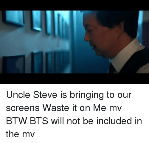 Bts, Will, and Steve: Uncle Steve is bringing to our screens Waste it on Me mv  BTW BTS will not be included in the mv