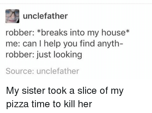 Memes, My House, and Pizza: unclefather  robber: breaks into my house  me: can l help you find anyth-  robber: just looking  Source: unclefather My sister took a slice of my pizza time to kill her