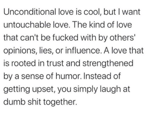 Laugh At: Unconditional love is cool, but I want  untouchable love. The kind of love  that can't be fucked with by others'  opinions, lies, or influence. A love that  is rooted in trust and strengthened  by a sense of humor. Instead of  getting upset, you simply laugh at  dumb shit together.