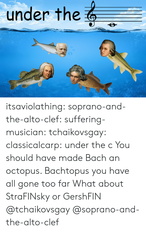 All Gone: under the itsaviolathing:  soprano-and-the-alto-clef:  suffering-musician:   tchaikovsgay:   classicalcarp:  under the c  You should have made Bach an octopus. Bachtopus   you have all gone too far   What about StraFINsky or GershFIN  @tchaikovsgay @soprano-and-the-alto-clef