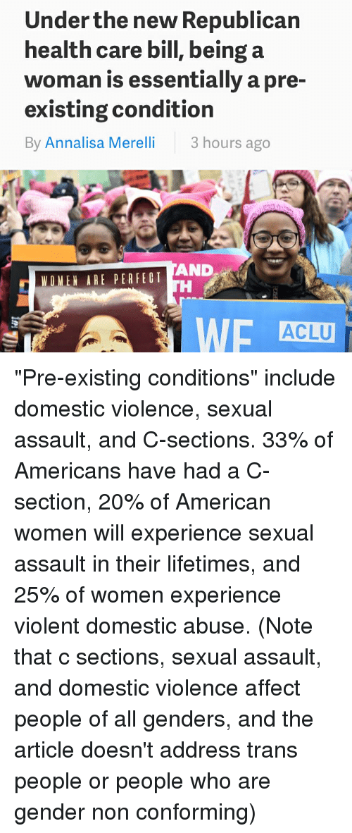"""domestic abuse: Under the new Republican  health care bill, being a  woman is essentially a pre-  existing condition  By Annalisa Merelli  3 hours ago  AND  WOMEN ARE PER FED T  ACLU """"Pre-existing conditions"""" include domestic violence, sexual assault, and C-sections. 33% of Americans have had a C-section, 20% of American women will experience sexual assault in their lifetimes, and 25% of women experience violent domestic abuse. (Note that c sections, sexual assault, and domestic violence affect people of all genders, and the article doesn't address trans people or people who are gender non conforming)"""