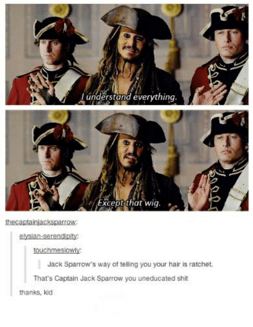 jack sparrow: understand everything  Except that wig.  thecaptainjacksparrOW  touchmeslowly  Jack Sparrow's way of telling you your hair is ratchet.  That's Captain Jack Sparrow you uneducated shit  thanks, kid