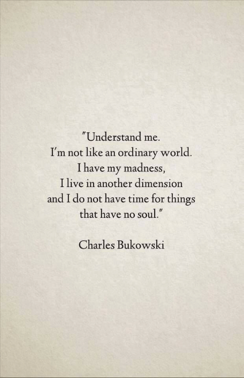 "Live, Time, and World: Understand me.  I'm not like an ordinary world.  I have my madness,  I live in another dimension  and I do not have time for things  that have no soul.""  Charles Bukowski"
