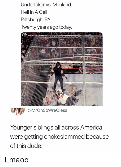 Cel: Undertaker vs. Mankind.  Hell In A Cel  Pittsburgh, PA  Iwenty years ago today  me  @MrOhSoWreQless  Younger siblings all across America  were getting chokeslammed because  of this dude Lmaoo