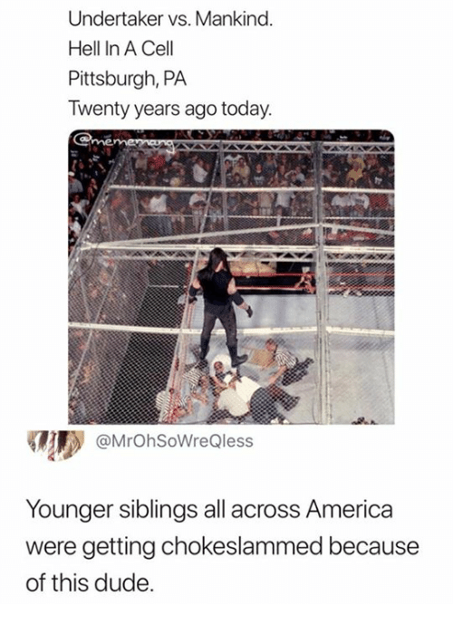 Undertaker: Undertaker vs. Mankind  Hell In A Cell  Pittsburgh, PA  Twenty years ago today  @MrOhSoWreQless  Younger siblings all across America  were getting chokeslammed because  of this dude