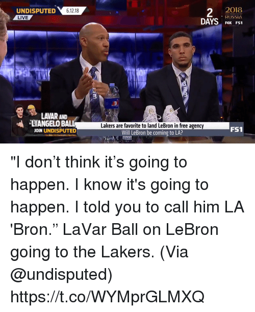 """Los Angeles Lakers, Memes, and Free: UNDISPUTED 61218  2  2O18  RUSSIA  FOX FS1  LIVE  LAVAR AND  ANGELO BALL  JOIN UNDISPUTED  Lakers are favorite to land LeBron in free agency  Will LeBron be coming to LA?  FS1 """"I don't think it's going to happen. I know it's going to happen. I told you to call him LA 'Bron.""""   LaVar Ball on LeBron going to the Lakers.   (Via @undisputed)    https://t.co/WYMprGLMXQ"""
