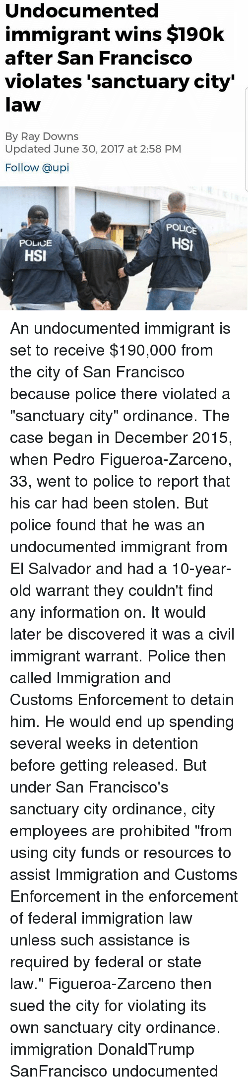 """ordinance: Undocumented  immigrant wins $190k  after San Francisco  violates 'sanctuary city'  law  By Ray Downs  Updated June 30, 2017 at 2:58 PM  Follow @upi  POLICE  HSI  POLICE  HSI An undocumented immigrant is set to receive $190,000 from the city of San Francisco because police there violated a """"sanctuary city"""" ordinance. The case began in December 2015, when Pedro Figueroa-Zarceno, 33, went to police to report that his car had been stolen. But police found that he was an undocumented immigrant from El Salvador and had a 10-year-old warrant they couldn't find any information on. It would later be discovered it was a civil immigrant warrant. Police then called Immigration and Customs Enforcement to detain him. He would end up spending several weeks in detention before getting released. But under San Francisco's sanctuary city ordinance, city employees are prohibited """"from using city funds or resources to assist Immigration and Customs Enforcement in the enforcement of federal immigration law unless such assistance is required by federal or state law."""" Figueroa-Zarceno then sued the city for violating its own sanctuary city ordinance. immigration DonaldTrump SanFrancisco undocumented"""