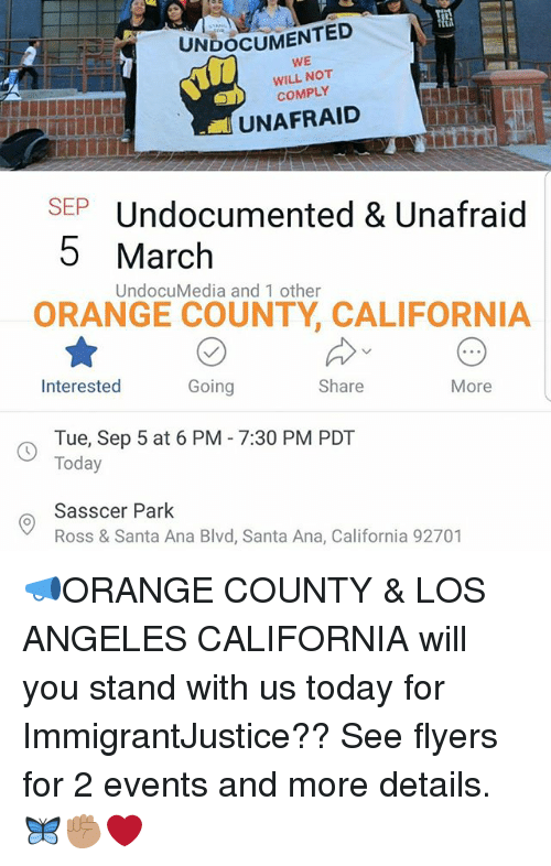 Memes, California, and Los Angeles: UNDOCUMENTED  WE  WILL NOT  COMPLY  UNAFRAID  SEPUndocumented & Unafraid  5 March  UndocuMedia and 1 other  ORANGE COUNTY, CALIFORNIA  Interested  Going  Share  More  Tue, Sep 5 at 6 PM - 7:30 PM PDT  Today  Sasscer Park  Ross & Santa Ana Blvd, Santa Ana, California 92701 📣ORANGE COUNTY & LOS ANGELES CALIFORNIA will you stand with us today for ImmigrantJustice?? See flyers for 2 events and more details. 🦋✊🏽❤