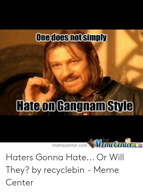 Recyclebin: Une does notsimply  Gangnam Style  ate on  ecenter.com Haters Gonna Hate... Or Will They? by recyclebin - Meme Center